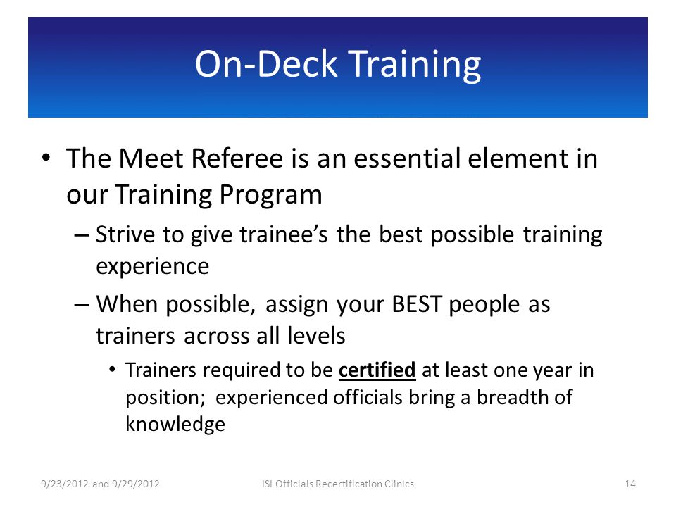 On-Deck Training The Meet Referee is an essential element in our Training Program – Strive to give trainees the best possible training experience – When possible, assign your BEST people as trainers across all levels Trainers required to be certified at least one year in position; experienced officials bring a breadth of knowledge 9/23/2012 and 9/29/201214ISI Officials Recertification Clinics