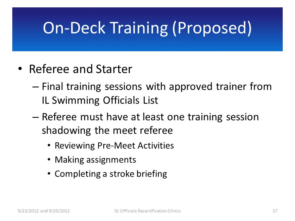 On-Deck Training (Proposed) Referee and Starter – Final training sessions with approved trainer from IL Swimming Officials List – Referee must have at least one training session shadowing the meet referee Reviewing Pre-Meet Activities Making assignments Completing a stroke briefing 9/23/2012 and 9/29/201217ISI Officials Recertification Clinics