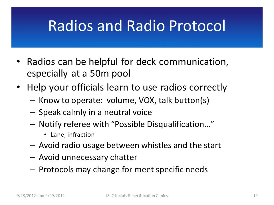 Radios and Radio Protocol Radios can be helpful for deck communication, especially at a 50m pool Help your officials learn to use radios correctly – Know to operate: volume, VOX, talk button(s) – Speak calmly in a neutral voice – Notify referee with Possible Disqualification… Lane, infraction – Avoid radio usage between whistles and the start – Avoid unnecessary chatter – Protocols may change for meet specific needs 9/23/2012 and 9/29/201219ISI Officials Recertification Clinics