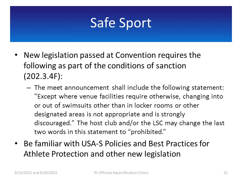 Safe Sport New legislation passed at Convention requires the following as part of the conditions of sanction (202.3.4F): – The meet announcement shall include the following statement: Except where venue facilities require otherwise, changing into or out of swimsuits other than in locker rooms or other designated areas is not appropriate and is strongly discouraged. The host club and/or the LSC may change the last two words in this statement to prohibited.