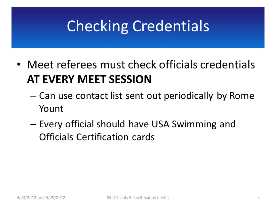 Checking Credentials Meet referees must check officials credentials AT EVERY MEET SESSION – Can use contact list sent out periodically by Rome Yount – Every official should have USA Swimming and Officials Certification cards 9/23/2012 and 9/29/20123ISI Officials Recertification Clinics