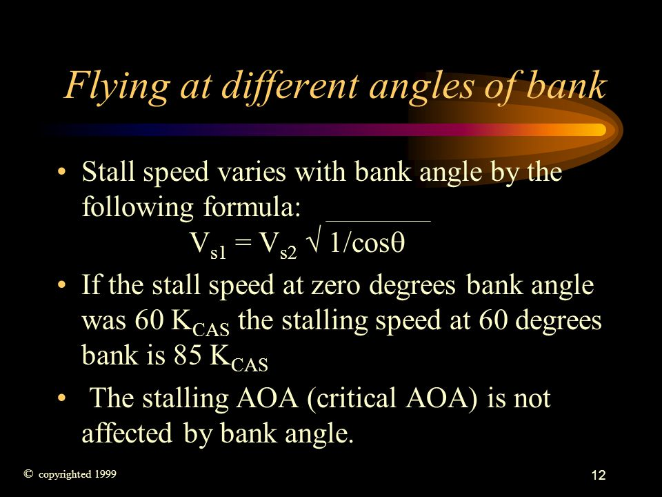 12 Flying at different angles of bank Stall speed varies with bank angle by the following formula: V s1 = V s2 1/cos If the stall speed at zero degree
