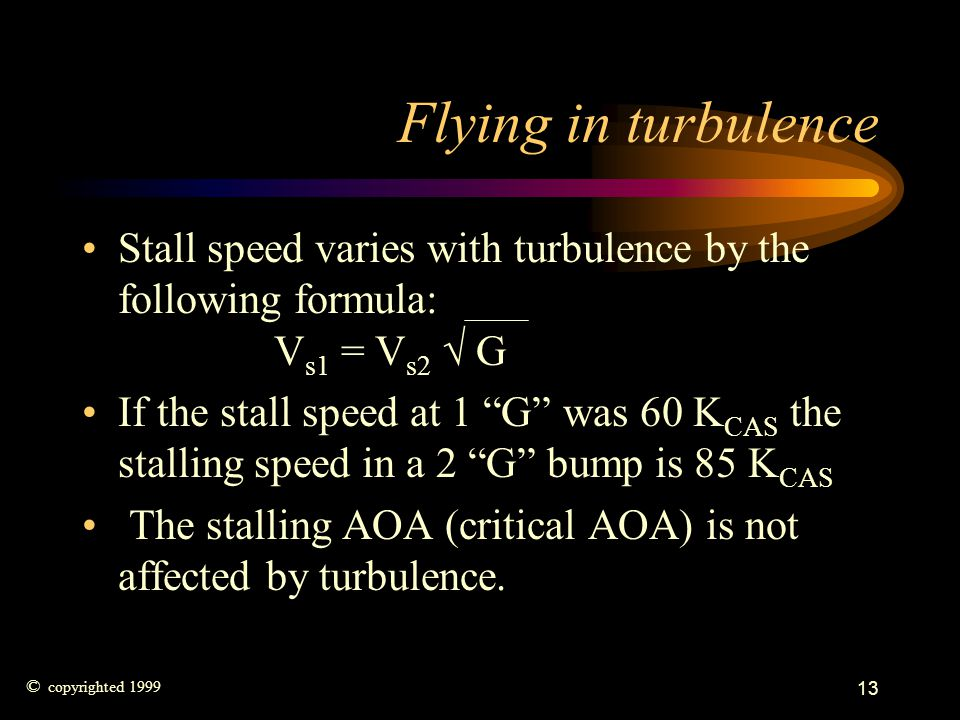 13 Flying in turbulence Stall speed varies with turbulence by the following formula: V s1 = V s2 G If the stall speed at 1 G was 60 K CAS the stalling