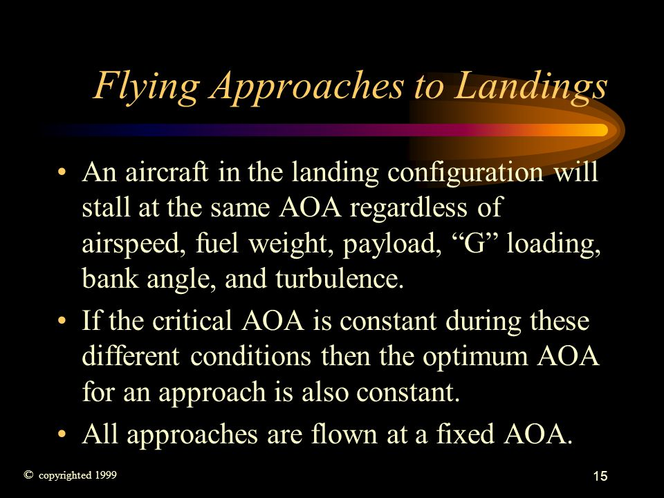 15 Flying Approaches to Landings An aircraft in the landing configuration will stall at the same AOA regardless of airspeed, fuel weight, payload, G l