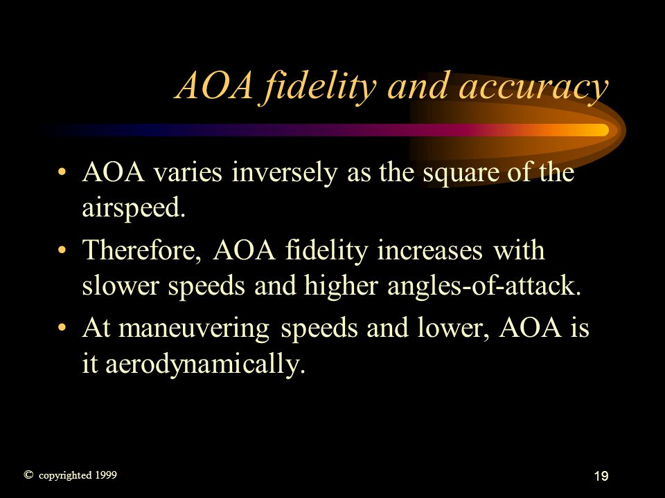 19 AOA fidelity and accuracy AOA varies inversely as the square of the airspeed. Therefore, AOA fidelity increases with slower speeds and higher angle