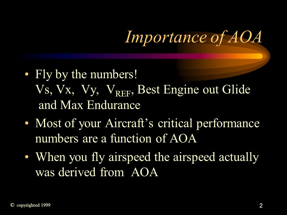 2 Importance of AOA Fly by the numbers! Vs, Vx, Vy, V REF, Best Engine out Glide and Max Endurance Most of your Aircrafts critical performance numbers