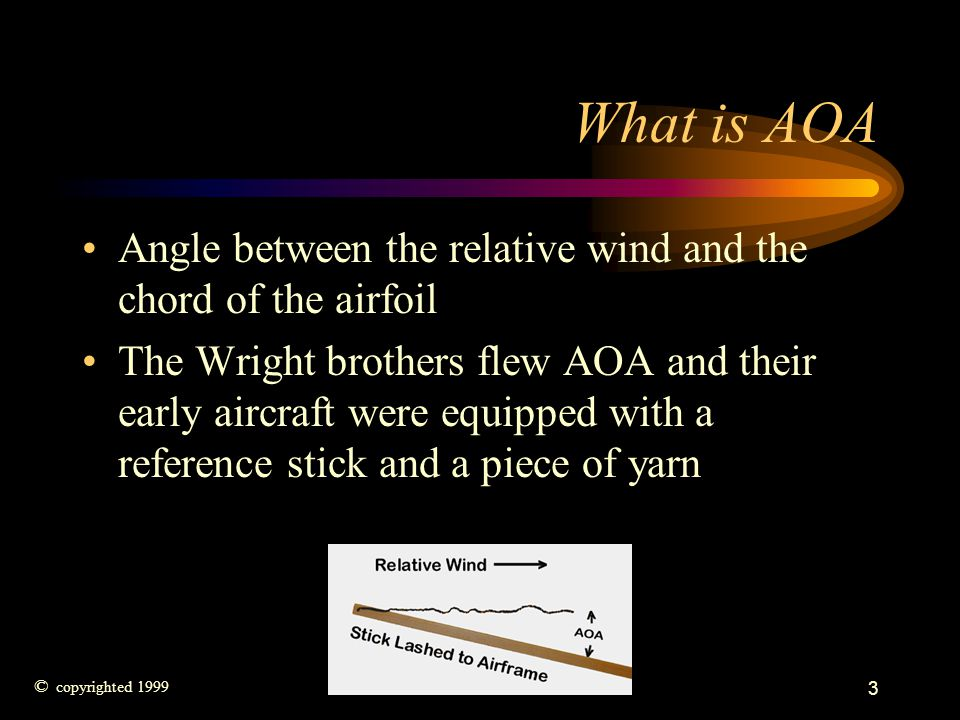 3 What is AOA Angle between the relative wind and the chord of the airfoil The Wright brothers flew AOA and their early aircraft were equipped with a