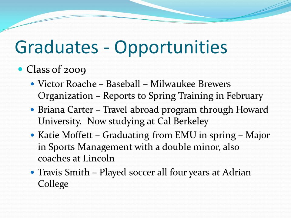 Graduates - Opportunities Class of 2009 Victor Roache – Baseball – Milwaukee Brewers Organization – Reports to Spring Training in February Briana Cart