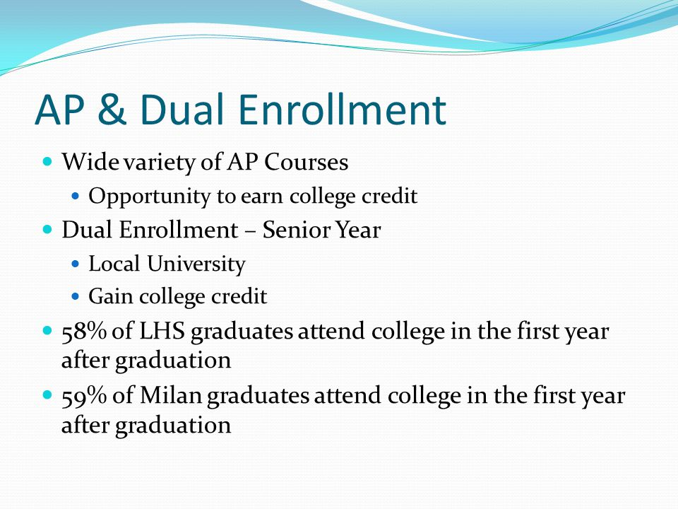 AP & Dual Enrollment Wide variety of AP Courses Opportunity to earn college credit Dual Enrollment – Senior Year Local University Gain college credit 58% of LHS graduates attend college in the first year after graduation 59% of Milan graduates attend college in the first year after graduation