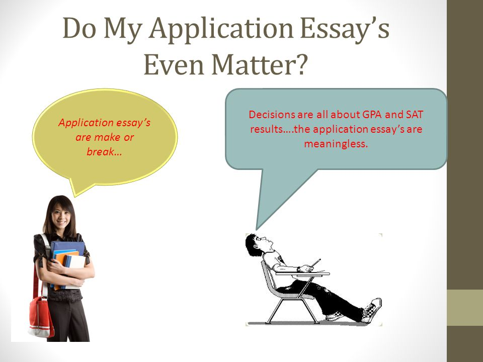Do My Application Essays Even Matter? Decisions are all about GPA and SAT results….the application essays are meaningless. Application essays are make