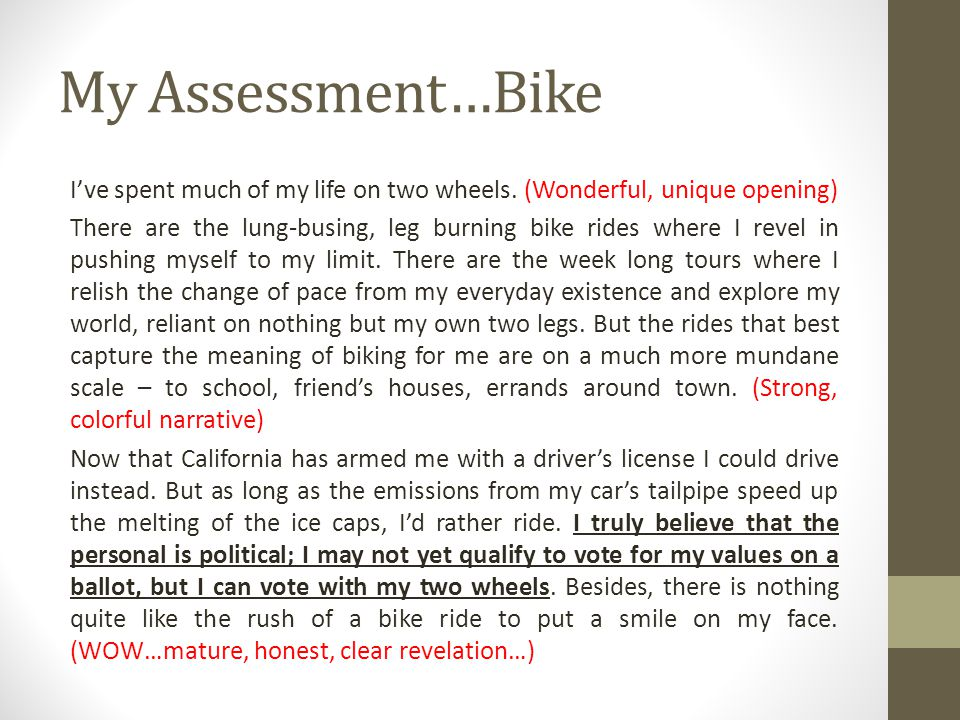 My Assessment…Bike Ive spent much of my life on two wheels. (Wonderful, unique opening) There are the lung-busing, leg burning bike rides where I reve