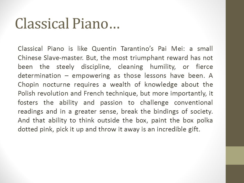 Classical Piano… Classical Piano is like Quentin Tarantinos Pai Mei: a small Chinese Slave-master. But, the most triumphant reward has not been the st