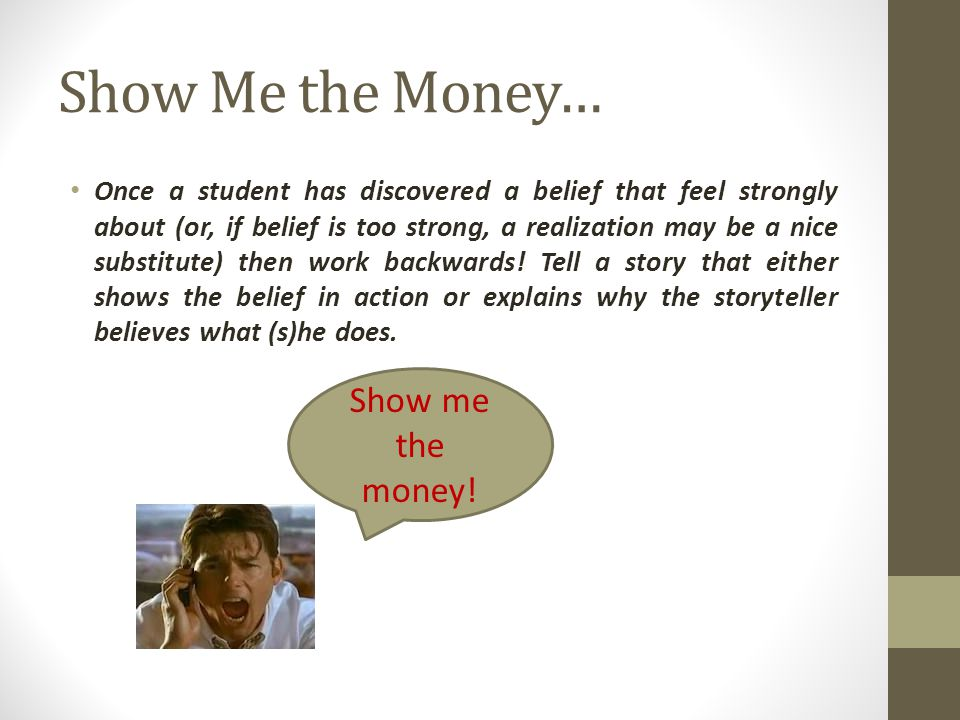 Show Me the Money… Once a student has discovered a belief that feel strongly about (or, if belief is too strong, a realization may be a nice substitut