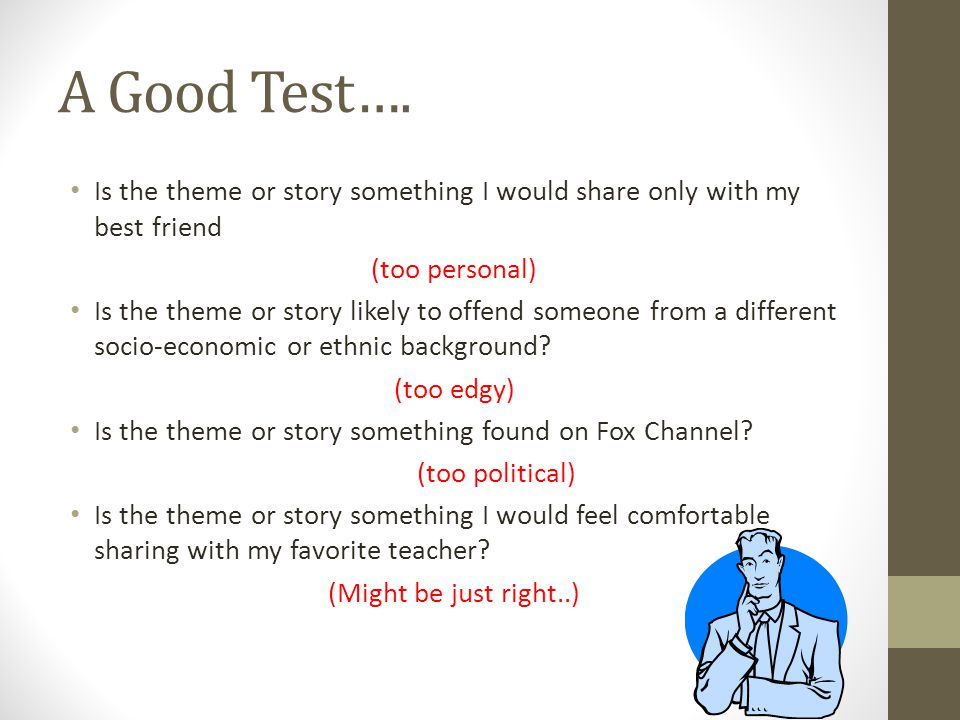 A Good Test…. Is the theme or story something I would share only with my best friend (too personal) Is the theme or story likely to offend someone fro