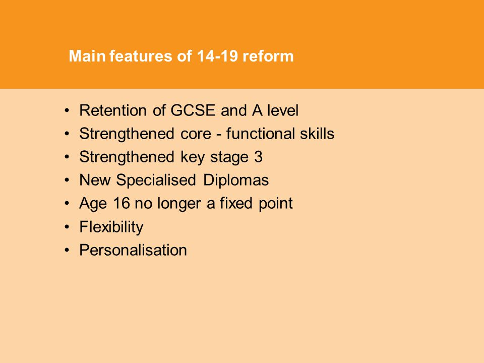 Main features of 14-19 reform Retention of GCSE and A level Strengthened core - functional skills Strengthened key stage 3 New Specialised Diplomas Age 16 no longer a fixed point Flexibility Personalisation