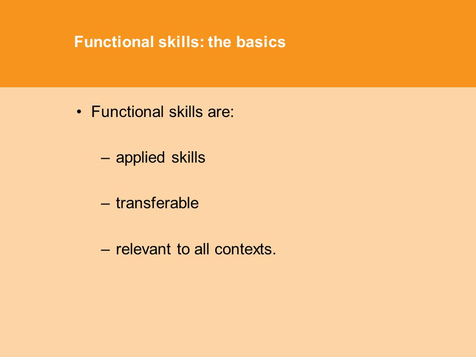 Functional skills: the basics Functional skills are: –applied skills –transferable –relevant to all contexts.