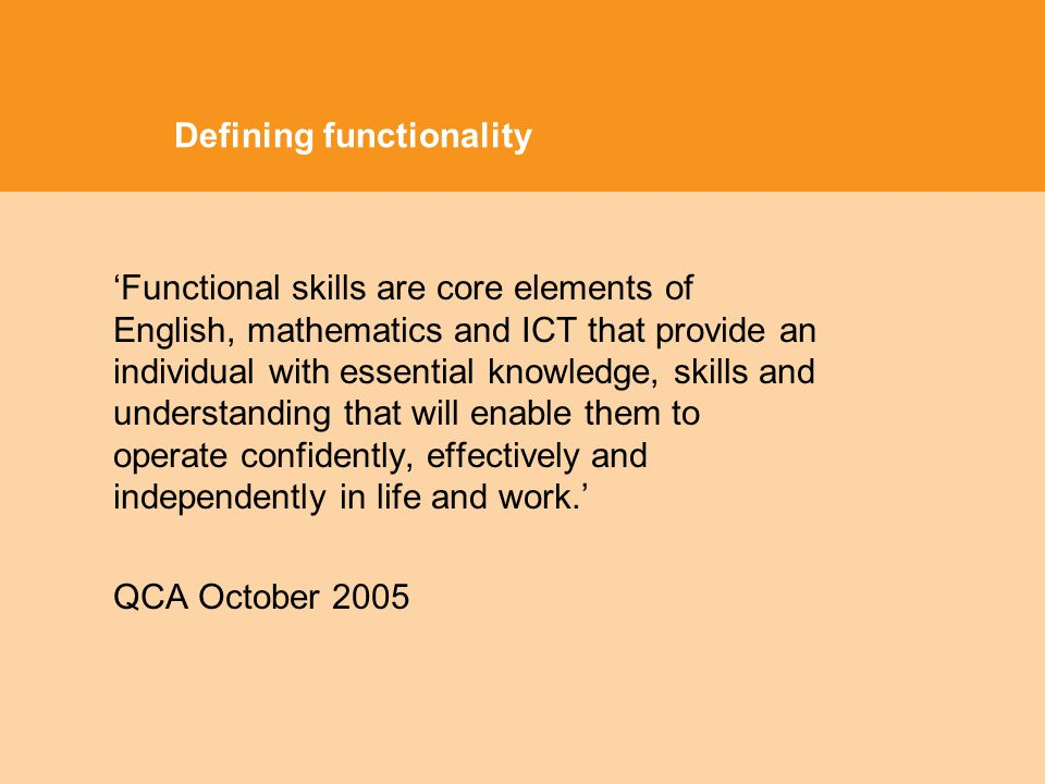 Defining functionality Functional skills are core elements of English, mathematics and ICT that provide an individual with essential knowledge, skills and understanding that will enable them to operate confidently, effectively and independently in life and work.