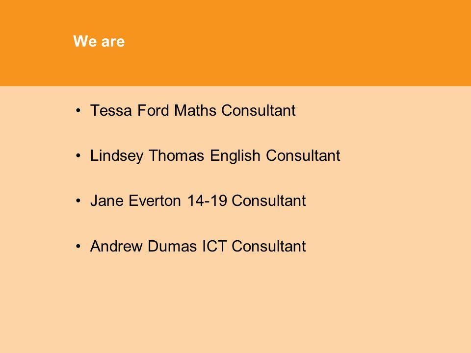 We are Tessa Ford Maths Consultant Lindsey Thomas English Consultant Jane Everton 14-19 Consultant Andrew Dumas ICT Consultant