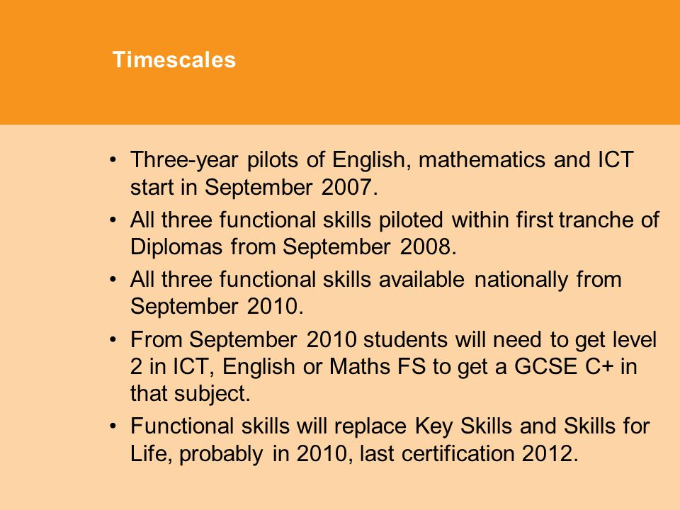 Timescales Three-year pilots of English, mathematics and ICT start in September 2007.