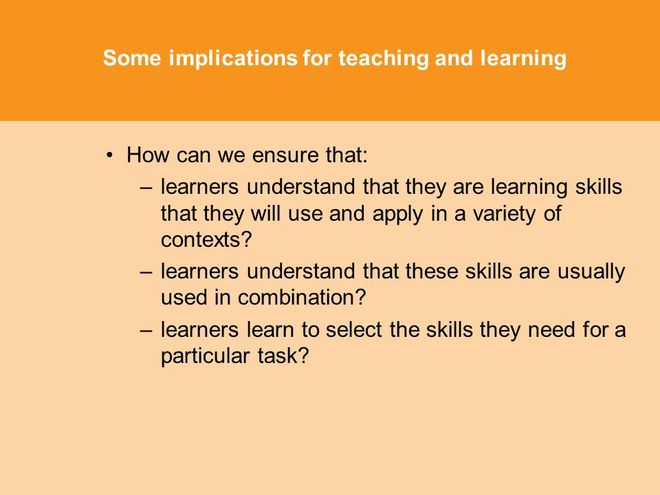 Some implications for teaching and learning How can we ensure that: –learners understand that they are learning skills that they will use and apply in a variety of contexts.