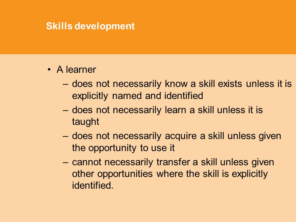 Skills development A learner –does not necessarily know a skill exists unless it is explicitly named and identified –does not necessarily learn a skill unless it is taught –does not necessarily acquire a skill unless given the opportunity to use it –cannot necessarily transfer a skill unless given other opportunities where the skill is explicitly identified.