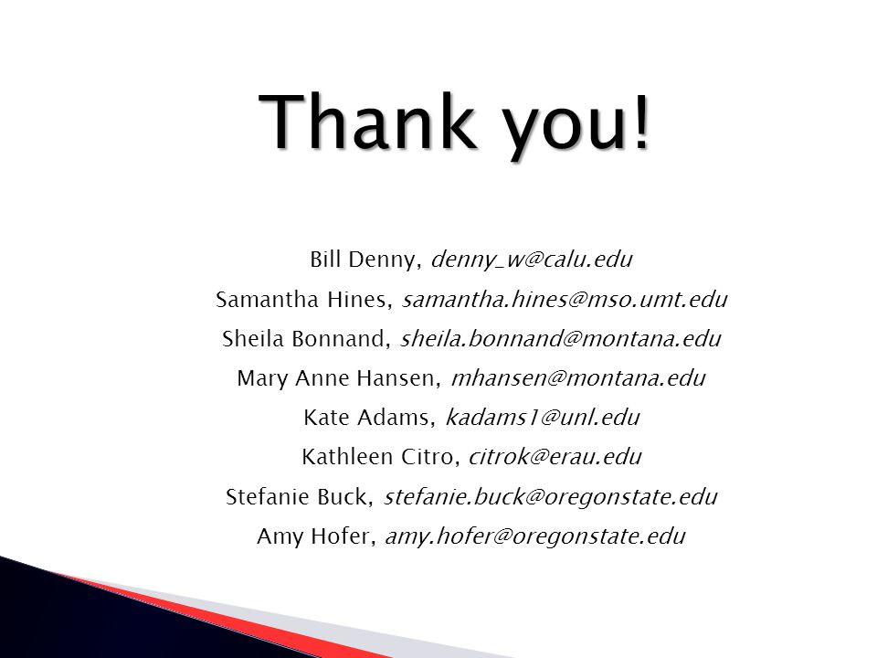Thank you! Bill Denny, denny_w@calu.edu Samantha Hines, samantha.hines@mso.umt.edu Sheila Bonnand, sheila.bonnand@montana.edu Mary Anne Hansen, mhanse