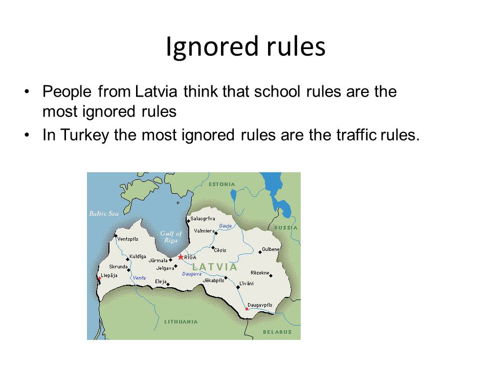 People from Latvia think that school rules are the most ignored rules In Turkey the most ignored rules are the traffic rules.