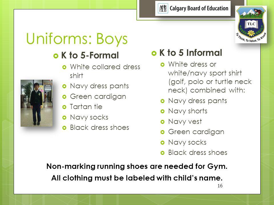 Uniforms: Boys 16 K to 5-Formal White collared dress shirt Navy dress pants Green cardigan Tartan tie Navy socks Black dress shoes K to 5 Informal Whi