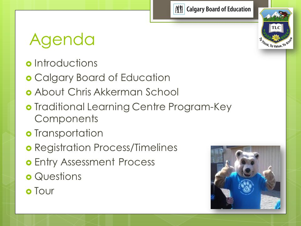 Agenda Introductions Calgary Board of Education About Chris Akkerman School Traditional Learning Centre Program-Key Components Transportation Registra