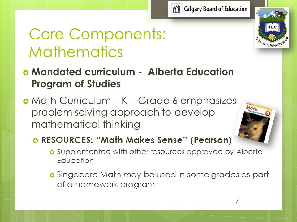 Core Components: Mathematics Mandated curriculum - Alberta Education Program of Studies Math Curriculum – K – Grade 6 emphasizes problem solving appro