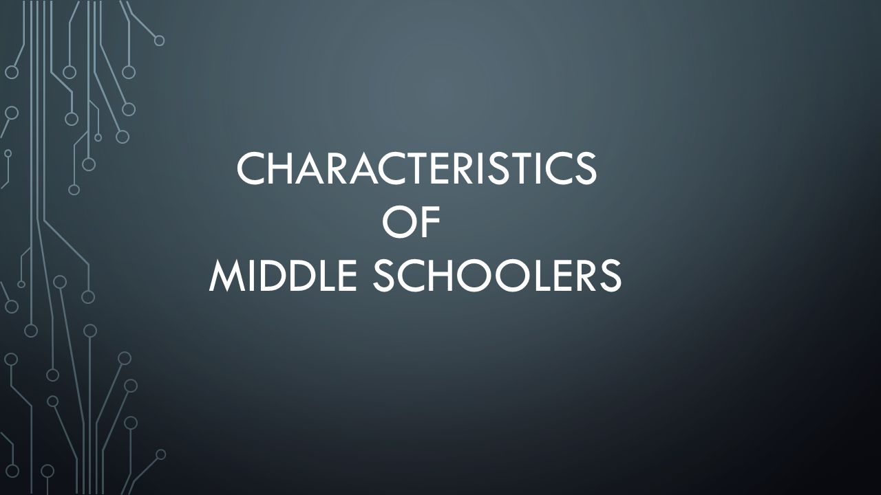 CHARACTERISTICS OF MIDDLE SCHOOLERS