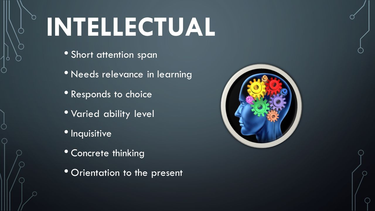 INTELLECTUAL Short attention span Needs relevance in learning Responds to choice Varied ability level Inquisitive Concrete thinking Orientation to the