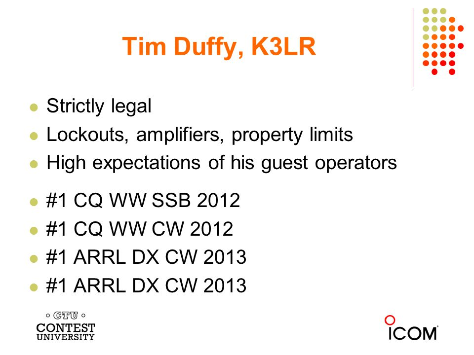Strictly legal Lockouts, amplifiers, property limits High expectations of his guest operators #1 CQ WW SSB 2012 #1 CQ WW CW 2012 #1 ARRL DX CW 2013 Tim Duffy, K3LR