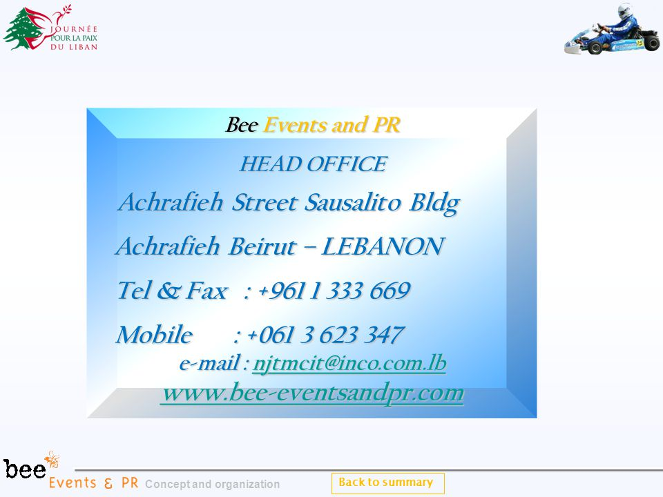 Bee Events and PR HEAD OFFICE Achrafieh Street Sausalito Bldg Achrafieh Street Sausalito Bldg Achrafieh Beirut – LEBANON Achrafieh Beirut – LEBANON Tel & Fax : +961 1 333 669 Tel & Fax : +961 1 333 669 Mobile : +061 3 623 347 Mobile : +061 3 623 347 e-mail : njtmcit@inco.com.lb njtmcit@inco.com.lb www.bee-eventsandpr.com Back to summary Concept and organization