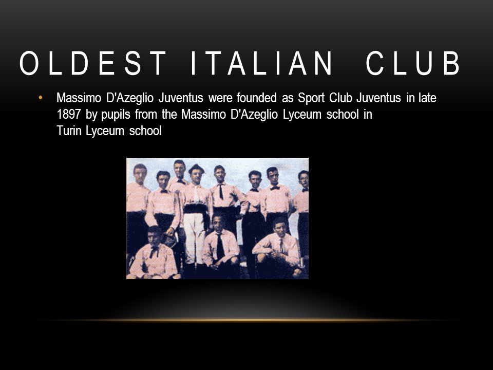 O L D E S T I T A L I A N C L U B Massimo D'Azeglio Juventus were founded as Sport Club Juventus in late 1897 by pupils from the Massimo D'Azeglio Lyc