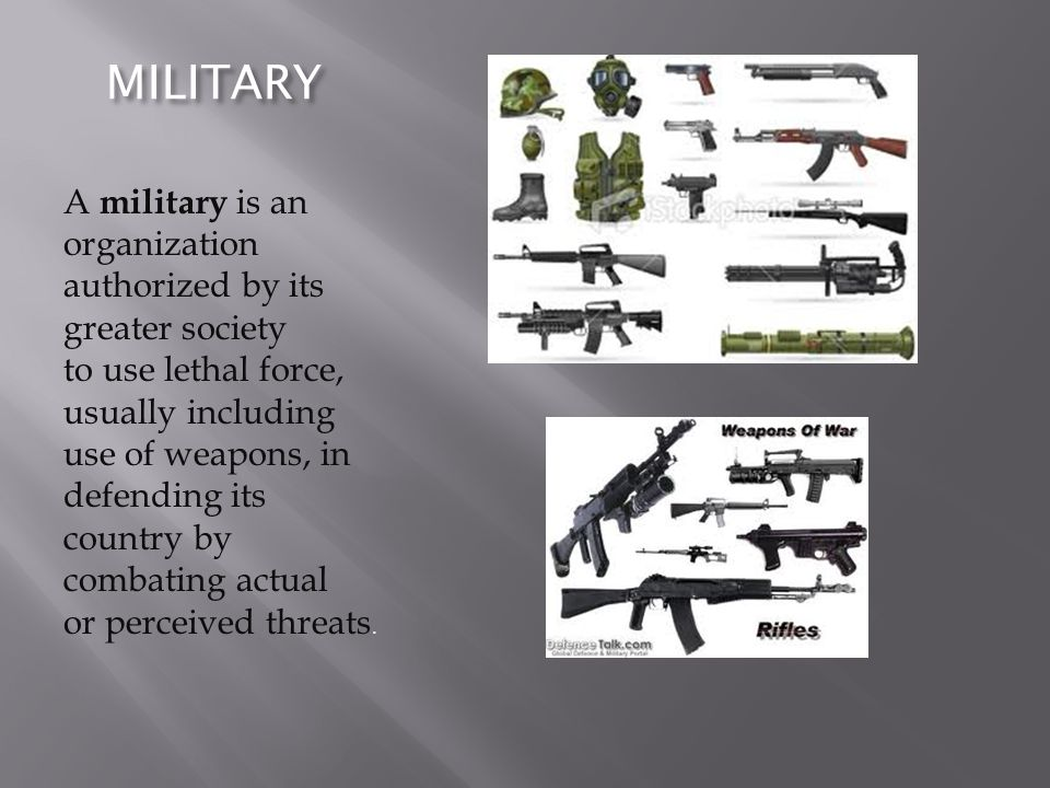 MILITARY A military is an organization authorized by its greater society to use lethal force, usually including use of weapons, in defending its count