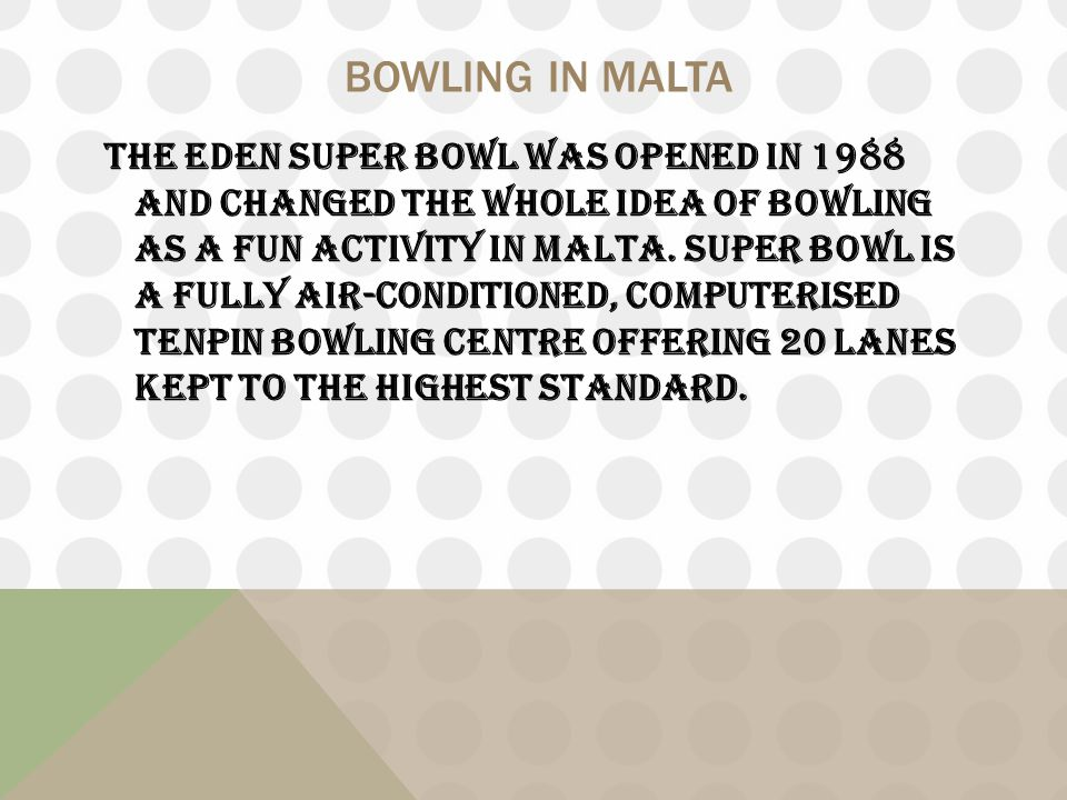 BOWLING IN MALTA The Eden Super bowl was opened in 1988 and changed the whole idea of bowling as a fun activity in Malta. Super bowl is a fully air-co