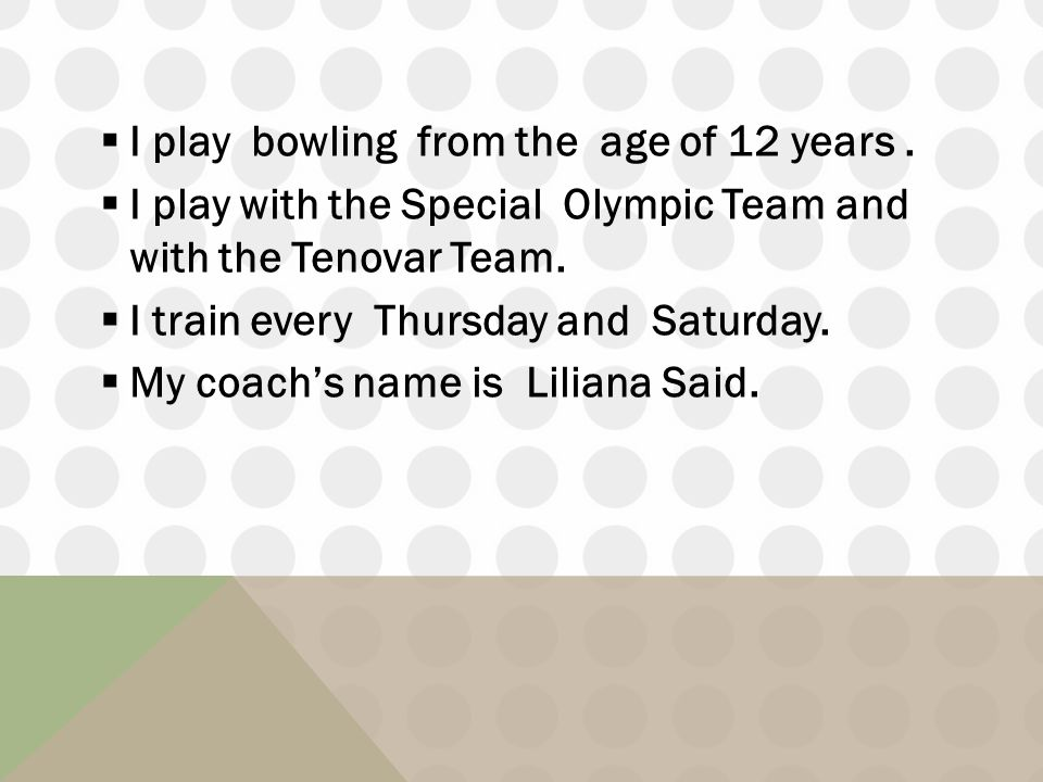I play bowling from the age of 12 years.