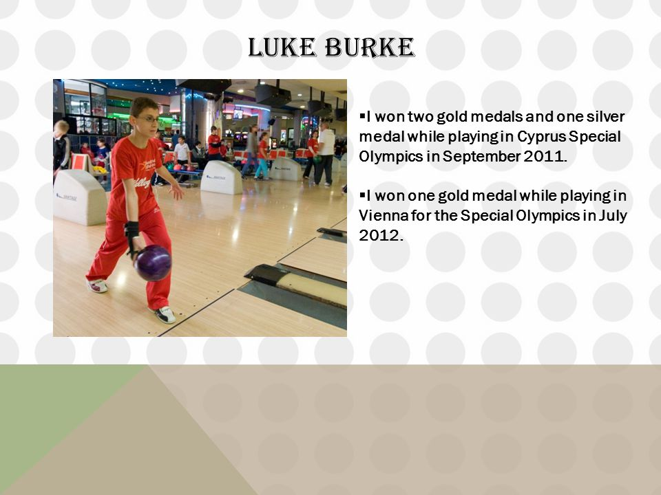 LUKE BURKE I won two gold medals and one silver medal while playing in Cyprus Special Olympics in September 2011. I won one gold medal while playing i