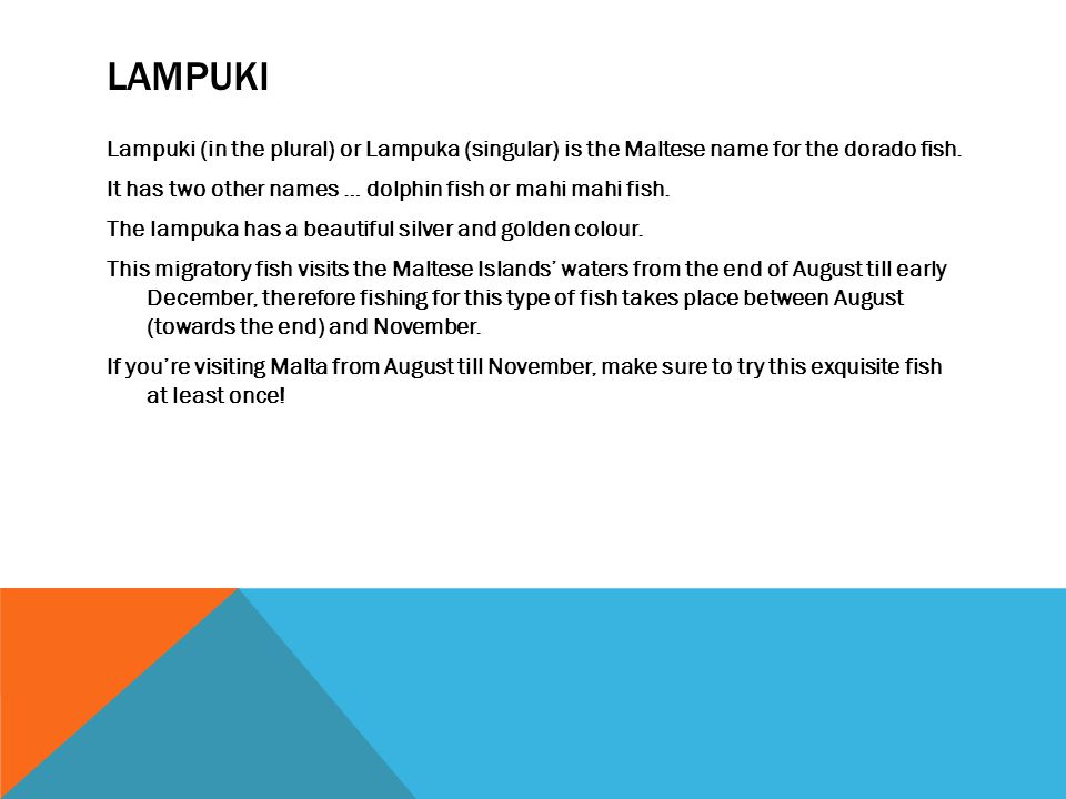 Lampuki (in the plural) or Lampuka (singular) is the Maltese name for the dorado fish. It has two other names … dolphin fish or mahi mahi fish. The la