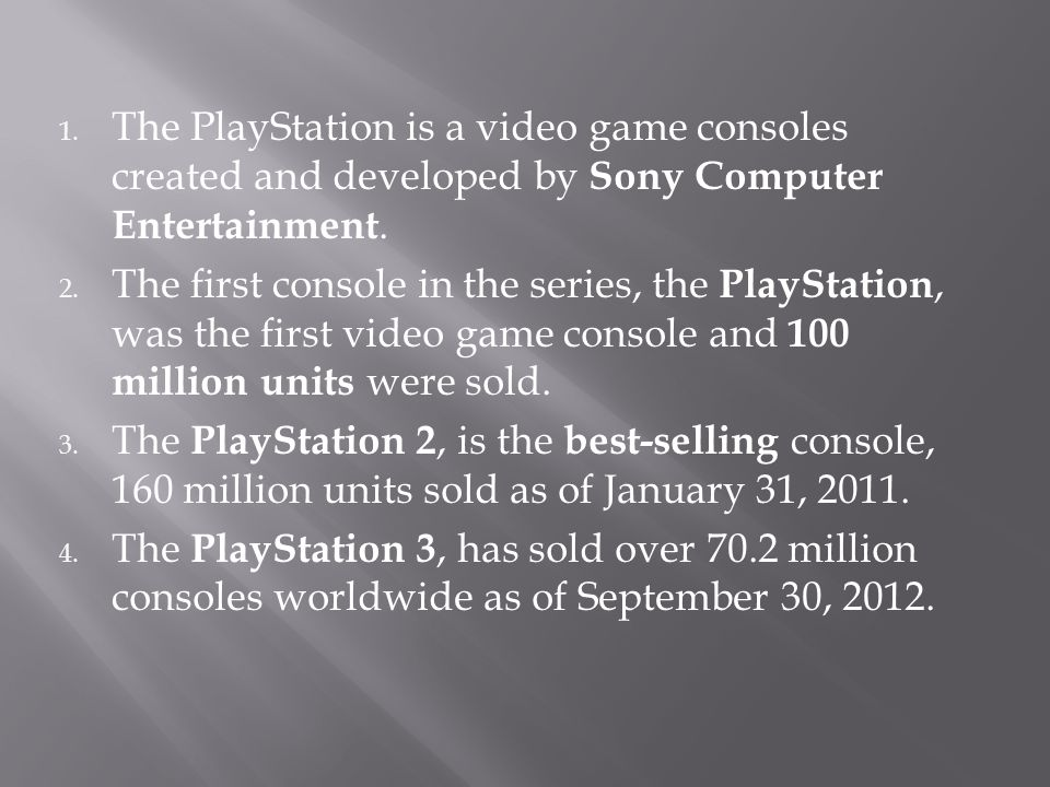 1. The PlayStation is a video game consoles created and developed by Sony Computer Entertainment. 2. The first console in the series, the PlayStation,