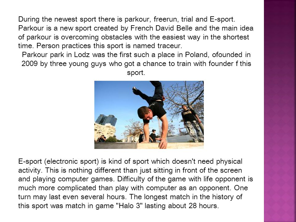 During the newest sport there is parkour, freerun, trial and E-sport.