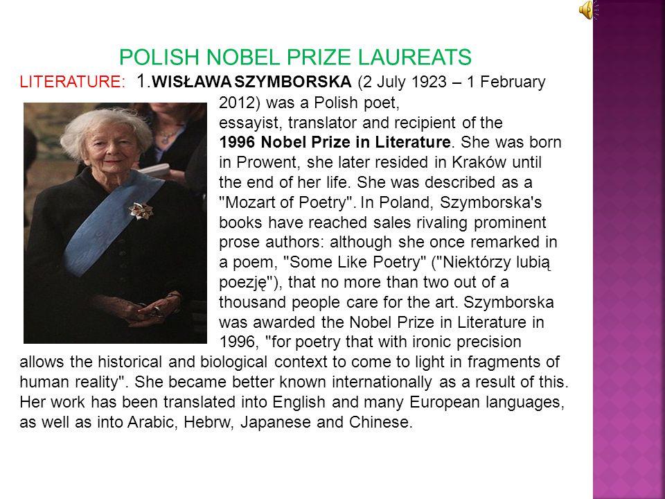 POLISH NOBEL PRIZE LAUREATS LITERATURE: 1. WISŁAWA SZYMBORSKA (2 July 1923 – 1 February 2012) was a Polish poet, essayist, translator and recipient of