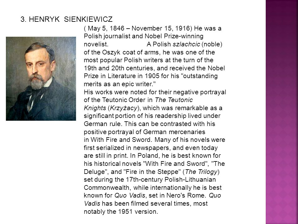 3. HENRYK SIENKIEWICZ ( May 5, 1846 – November 15, 1916) He was a Polish journalist and Nobel Prize-winning novelist. A Polish szlachcic (noble) of th