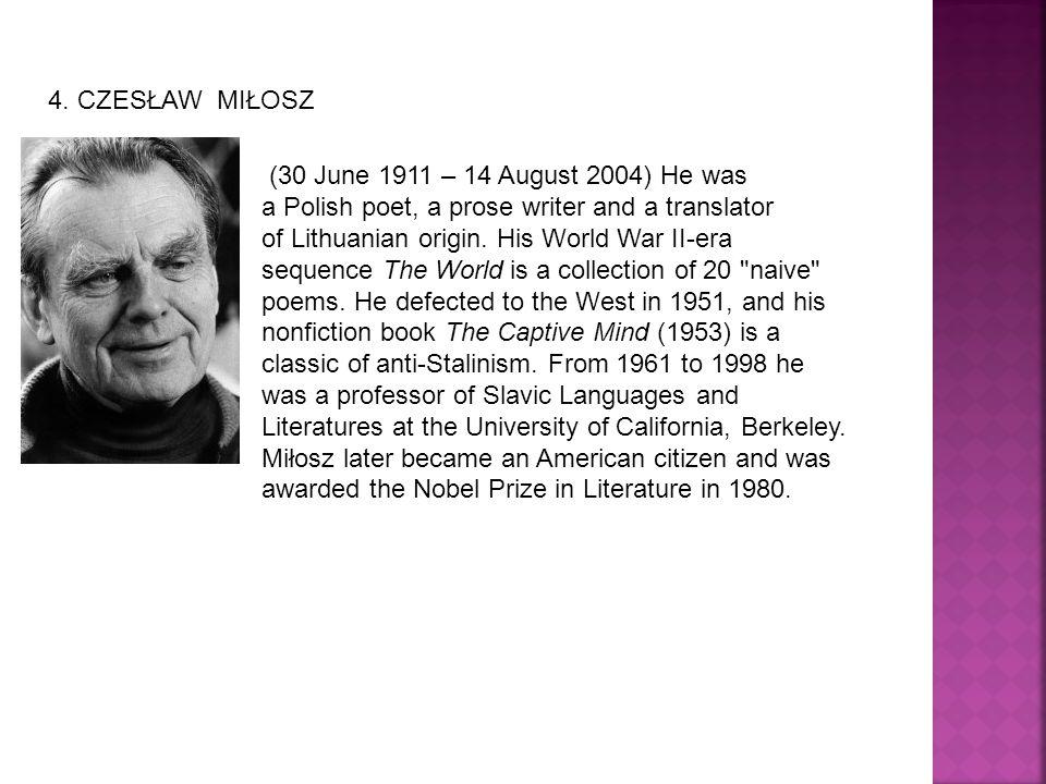 4. CZESŁAW MIŁOSZ (30 June 1911 – 14 August 2004) He was a Polish poet, a prose writer and a translator of Lithuanian origin. His World War II-era seq