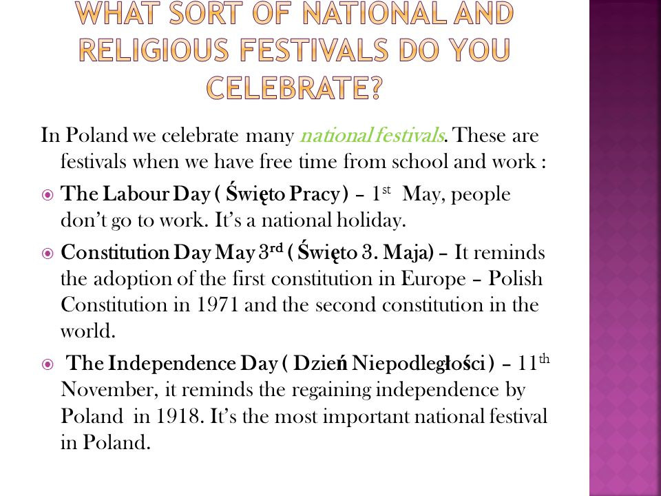 In Poland we celebrate many national festivals. These are festivals when we have free time from school and work : The Labour Day ( Ś wi ę to Pracy ) –