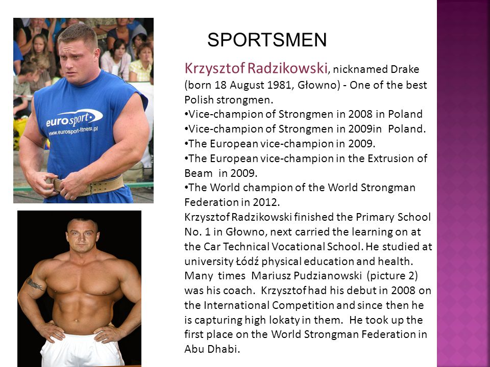 SPORTSMEN Krzysztof Radzikowski, nicknamed Drake (born 18 August 1981, Głowno) - One of the best Polish strongmen. Vice-champion of Strongmen in 2008