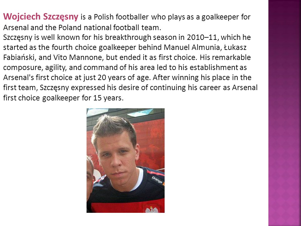 Wojciech Szczęsny is a Polish footballer who plays as a goalkeeper for Arsenal and the Poland national football team.