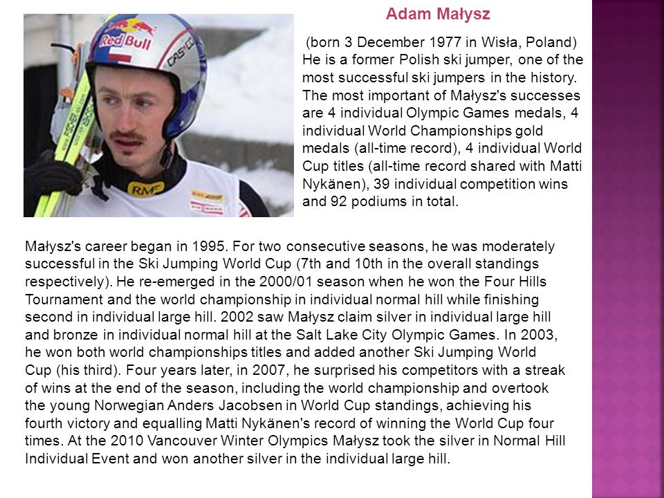 Adam Małysz (born 3 December 1977 in Wisła, Poland) He is a former Polish ski jumper, one of the most successful ski jumpers in the history.