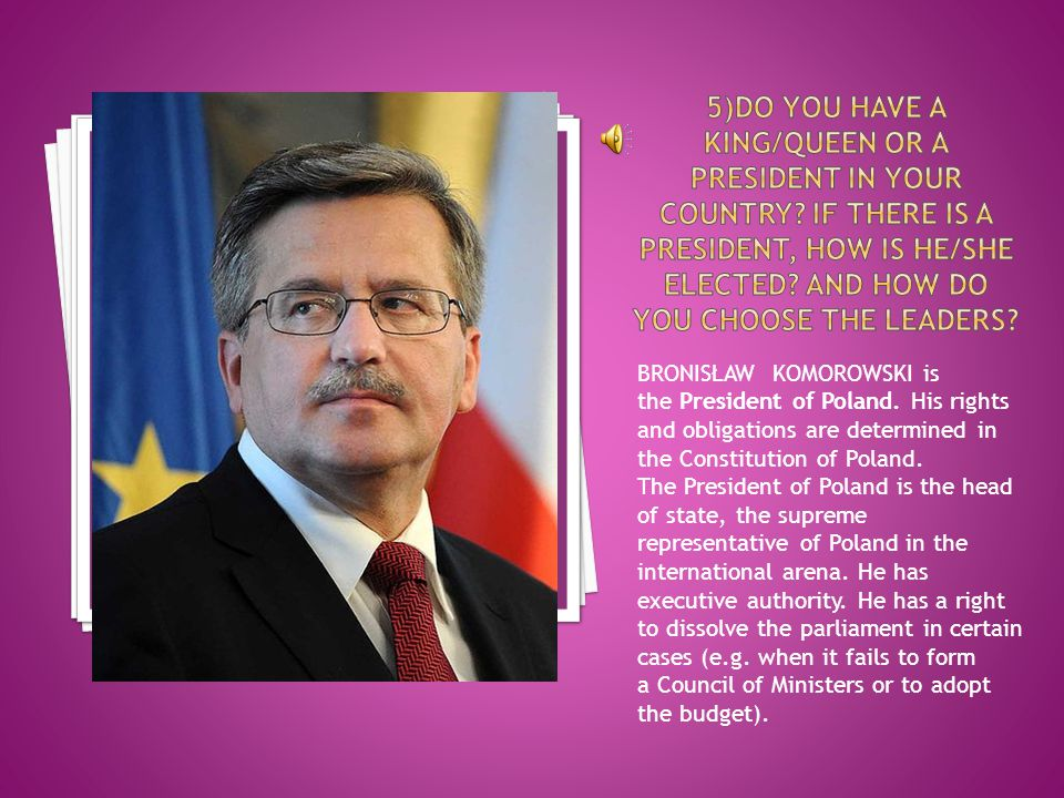 BRONISŁAW KOMOROWSKI is the President of Poland. His rights and obligations are determined in the Constitution of Poland. The President of Poland is t